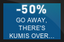 50% OFF GO AWAY, THERE'S KUMIS OVER THERE!